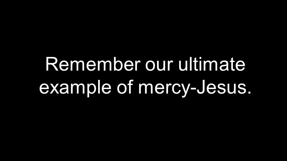 Remember our ultimate example of mercy-Jesus.