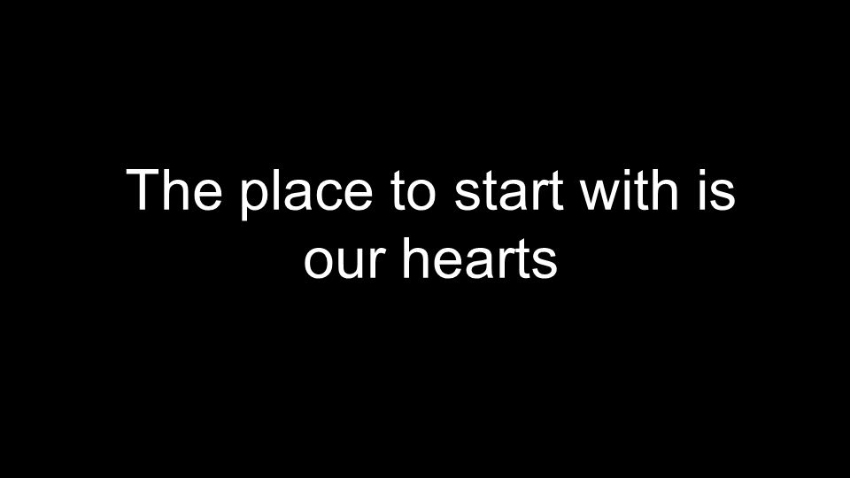 The place to start with is our hearts