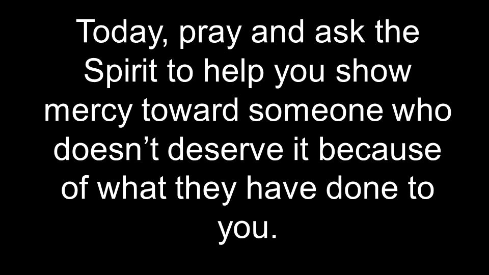 Today, pray and ask the Spirit to help you show mercy toward someone who doesn't deserve it because of what they have done to you.