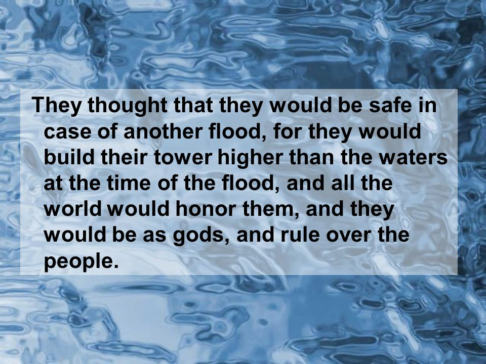 They thought that they would be safe in case of another flood, for they would build their tower higher than the waters at the time of the flood, and all the world would honor them, and they would be as gods, and rule over the people.