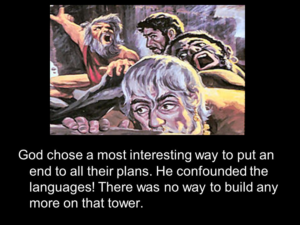 God chose a most interesting way to put an end to all their plans. He confounded the languages! There was no way to build any more on that tower.