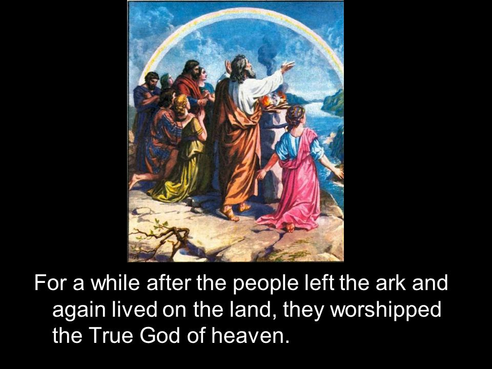For a while after the people left the ark and again lived on the land, they worshipped the True God of heaven.