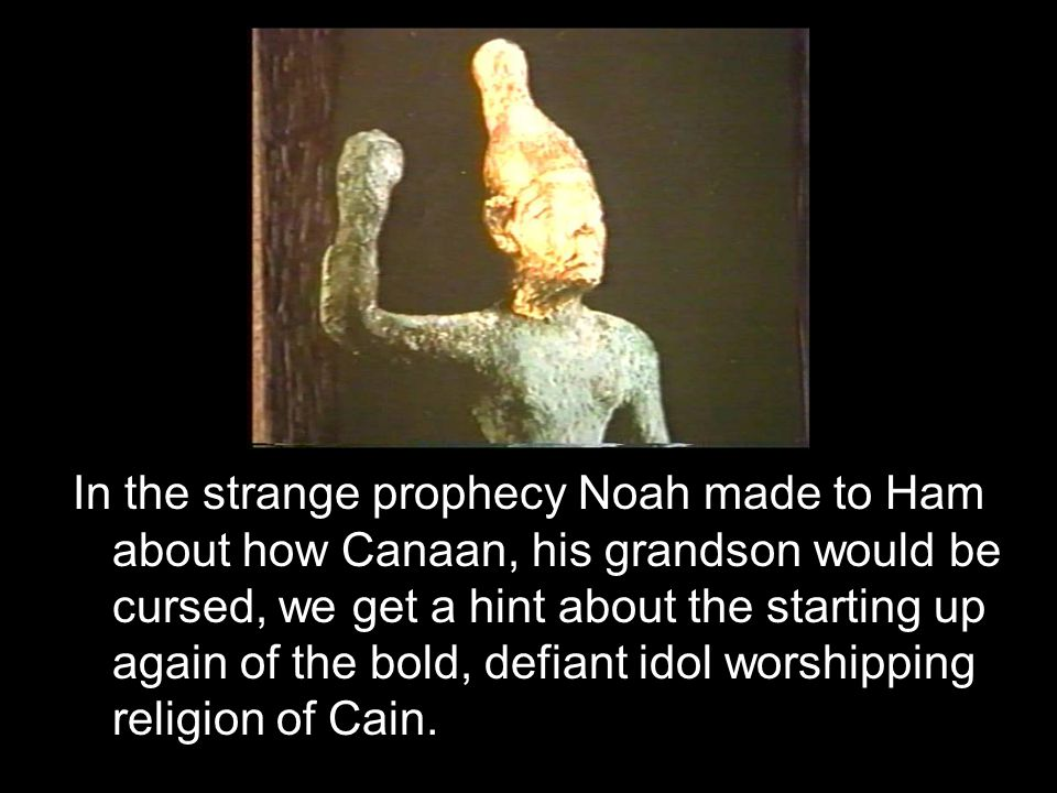 In the strange prophecy Noah made to Ham about how Canaan, his grandson would be cursed, we get a hint about the starting up again of the bold, defian