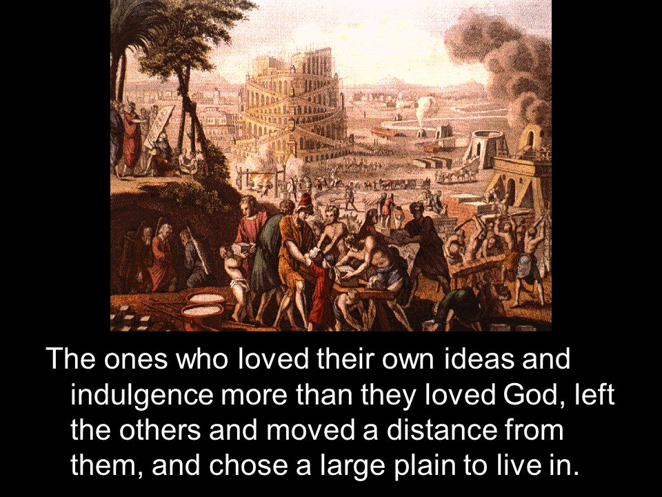 The ones who loved their own ideas and indulgence more than they loved God, left the others and moved a distance from them, and chose a large plain to