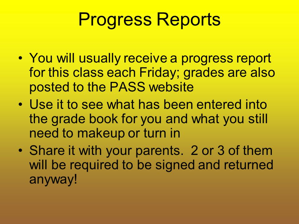 Progress Reports You will usually receive a progress report for this class each Friday; grades are also posted to the PASS website Use it to see what