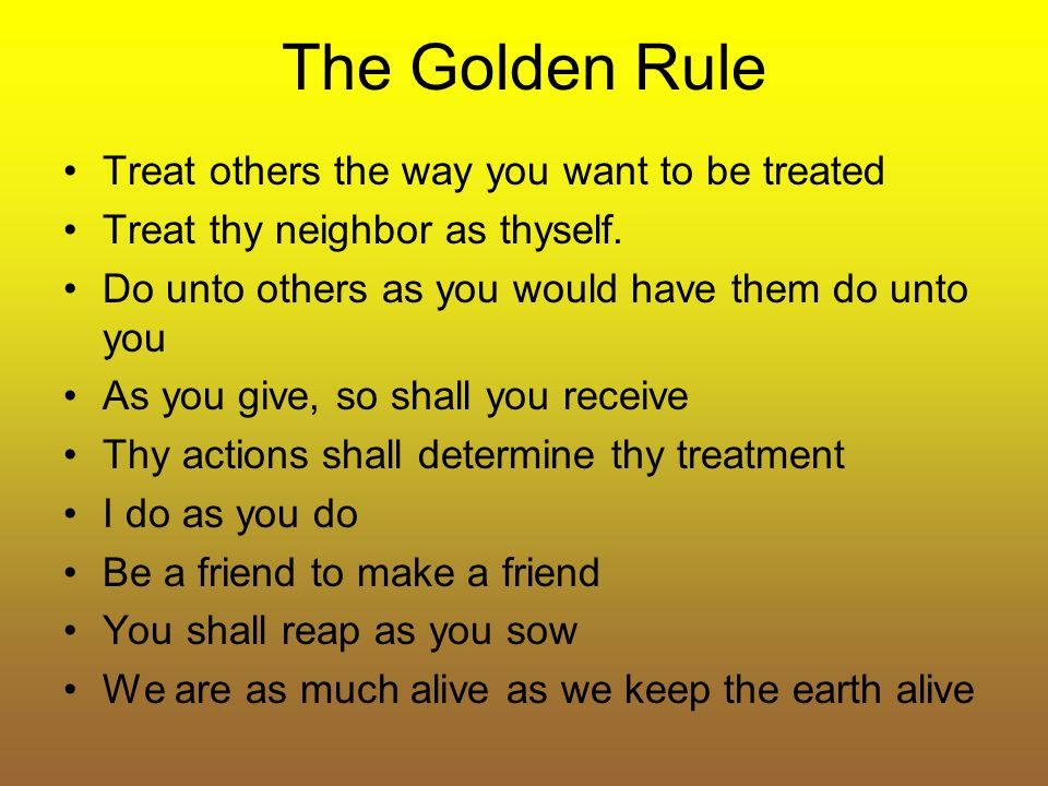 The Golden Rule Treat others the way you want to be treated Treat thy neighbor as thyself. Do unto others as you would have them do unto you As you gi