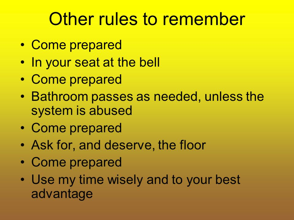 Other rules to remember Come prepared In your seat at the bell Come prepared Bathroom passes as needed, unless the system is abused Come prepared Ask