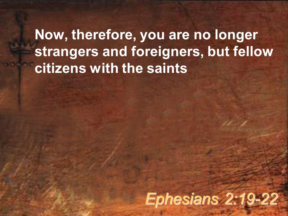 Now, therefore, you are no longer strangers and foreigners, but fellow citizens with the saints Ephesians 2:19-22