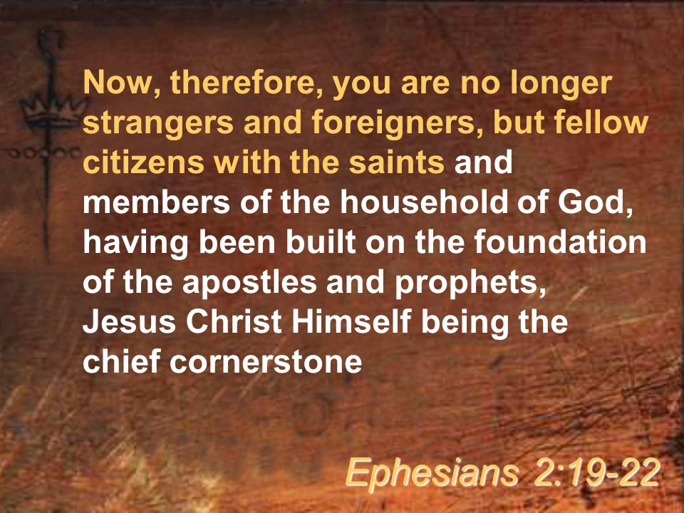 Now, therefore, you are no longer strangers and foreigners, but fellow citizens with the saints and members of the household of God, having been built on the foundation of the apostles and prophets, Jesus Christ Himself being the chief cornerstone Ephesians 2:19-22