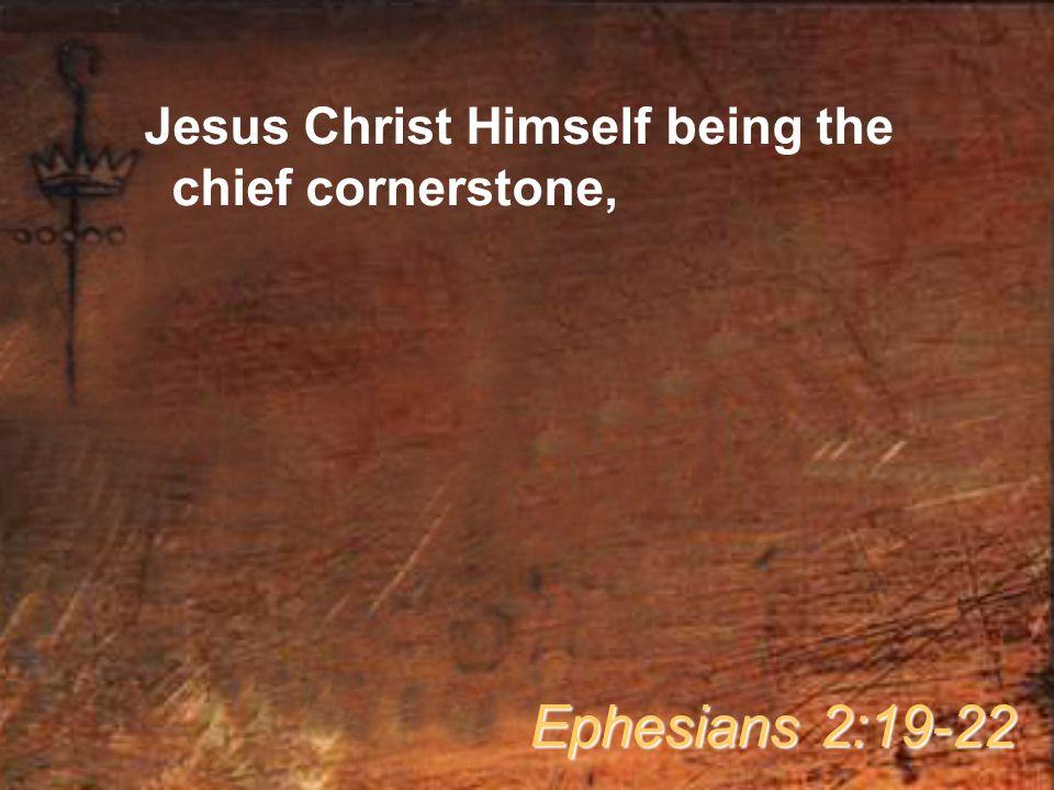 Jesus Christ Himself being the chief cornerstone, Ephesians 2:19-22