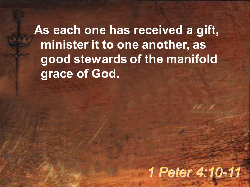As each one has received a gift, minister it to one another, as good stewards of the manifold grace of God.