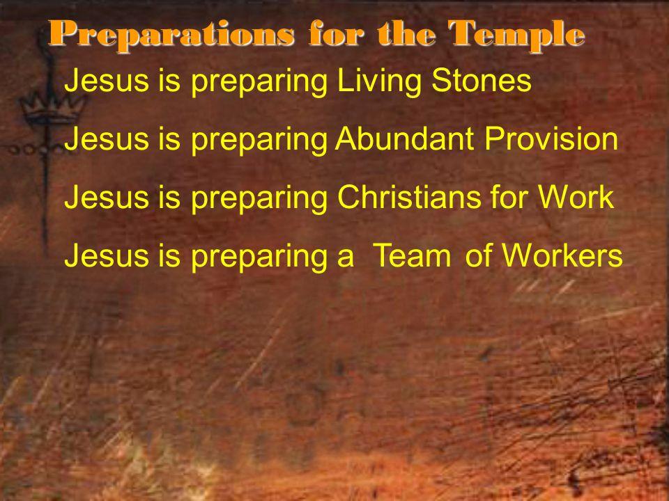 Jesus is preparing Living Stones Jesus is preparing Abundant Provision Jesus is preparing Christians for Work Jesus is preparing a Teamof Workers Preparations for the Temple