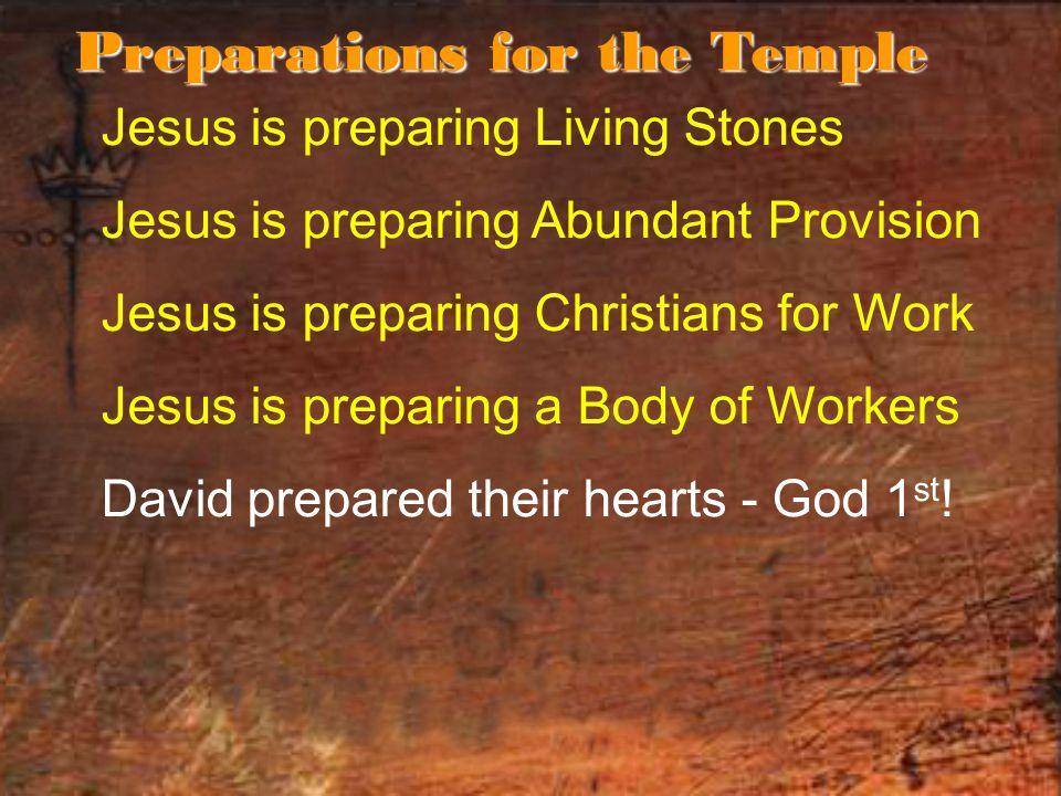 Jesus is preparing Living Stones Jesus is preparing Abundant Provision Jesus is preparing Christians for Work Jesus is preparing a Body of Workers David prepared their hearts - God 1 st .