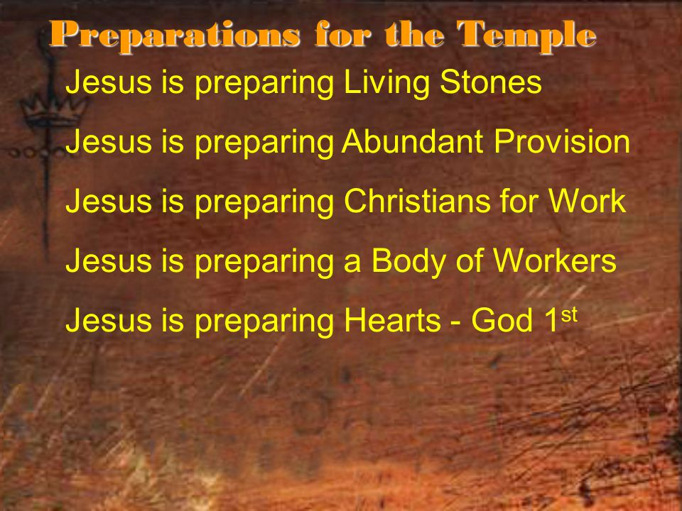Jesus is preparing Living Stones Jesus is preparing Abundant Provision Jesus is preparing Christians for Work Jesus is preparing a Body of Workers Jesus is preparing Hearts - God 1 st Preparations for the Temple