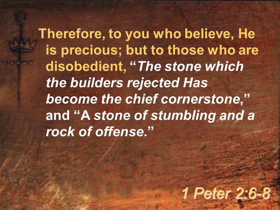 Therefore, to you who believe, He is precious; but to those who are disobedient, The stone which the builders rejected Has become the chief cornerstone, and A stone of stumbling and a rock of offense. 1 Peter 2:6-8