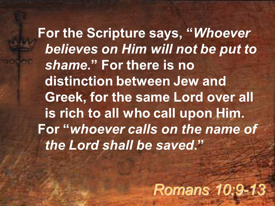 For the Scripture says, Whoever believes on Him will not be put to shame. For there is no distinction between Jew and Greek, for the same Lord over all is rich to all who call upon Him.