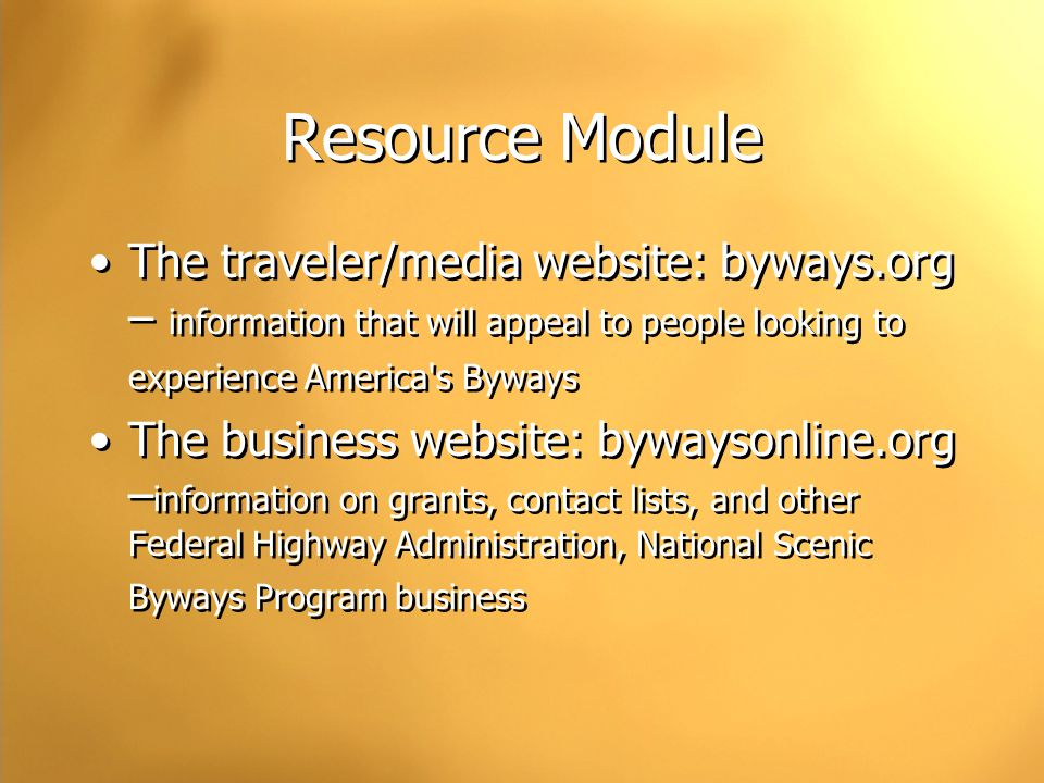 Resource Module The traveler/media website: byways.org – information that will appeal to people looking to experience America s Byways The business website: bywaysonline.org – information on grants, contact lists, and other Federal Highway Administration, National Scenic Byways Program business The traveler/media website: byways.org – information that will appeal to people looking to experience America s Byways The business website: bywaysonline.org – information on grants, contact lists, and other Federal Highway Administration, National Scenic Byways Program business