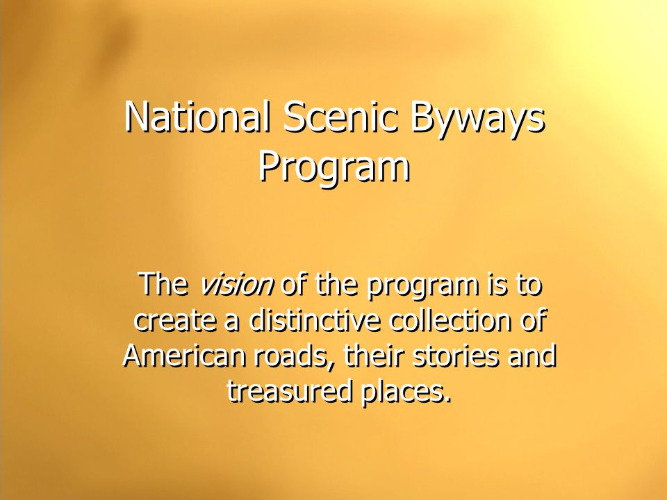 National Scenic Byways Program The vision of the program is to create a distinctive collection of American roads, their stories and treasured places.