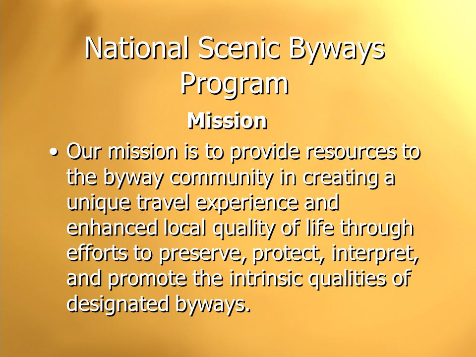 National Scenic Byways Program Mission Our mission is to provide resources to the byway community in creating a unique travel experience and enhanced local quality of life through efforts to preserve, protect, interpret, and promote the intrinsic qualities of designated byways.