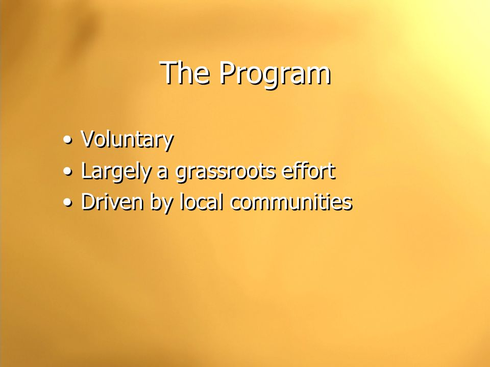 The Program Voluntary Largely a grassroots effort Driven by local communities Voluntary Largely a grassroots effort Driven by local communities