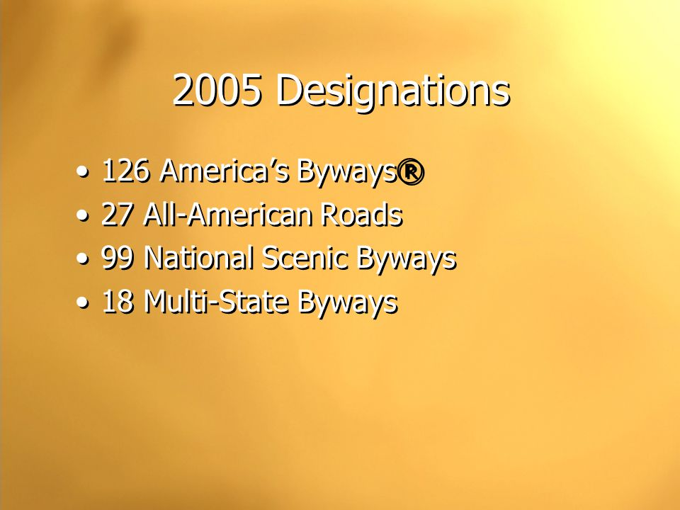 2005 Designations 126 America's Byways® 27 All-American Roads 99 National Scenic Byways 18 Multi-State Byways 126 America's Byways® 27 All-American Roads 99 National Scenic Byways 18 Multi-State Byways