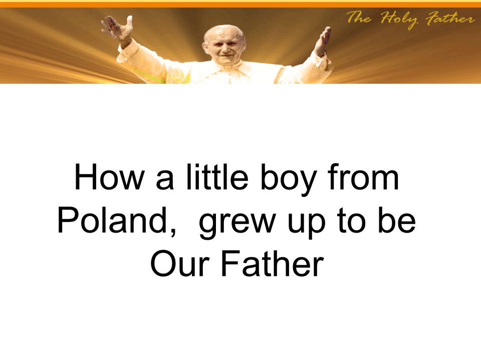 How a little boy from Poland, grew up to be Our Father