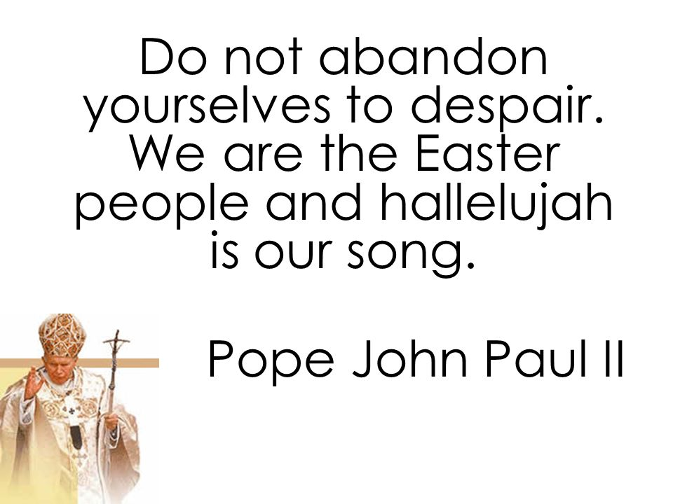 Do not abandon yourselves to despair. We are the Easter people and hallelujah is our song.