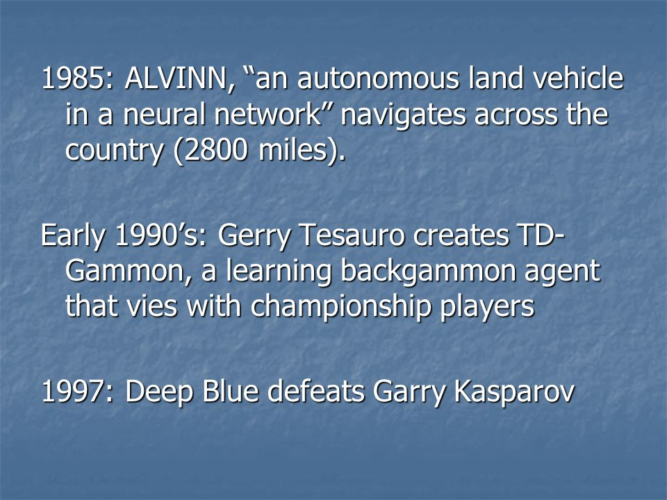 "1985: ALVINN, ""an autonomous land vehicle in a neural network"" navigates across the country (2800 miles). Early 1990's: Gerry Tesauro creates TD- Gamm"
