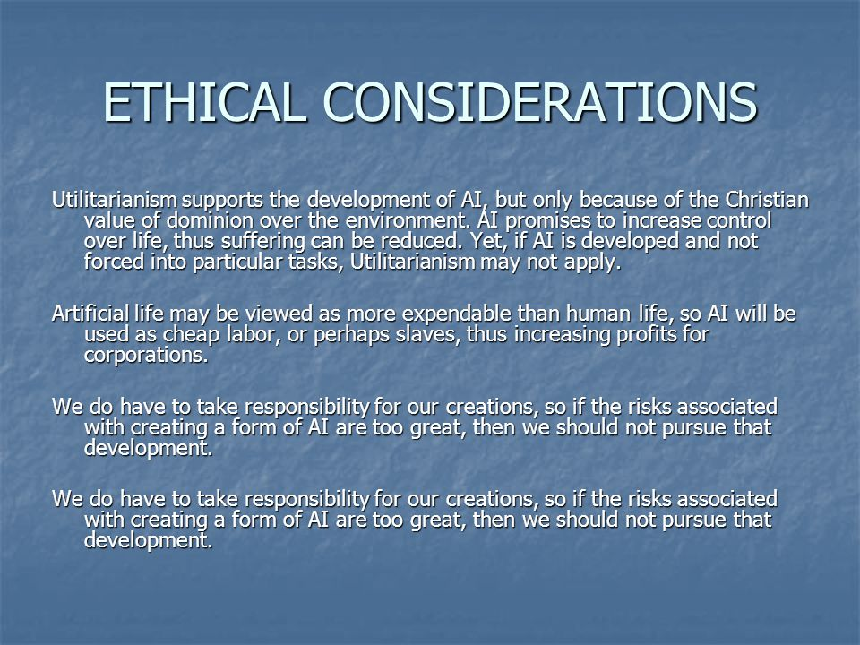 ETHICAL CONSIDERATIONS Utilitarianism supports the development of AI, but only because of the Christian value of dominion over the environment. AI pro