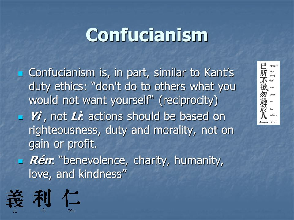"Confucianism Confucianism is, in part, similar to Kant's duty ethics: ""don't do to others what you would not want yourself"" (reciprocity) Confucianism"