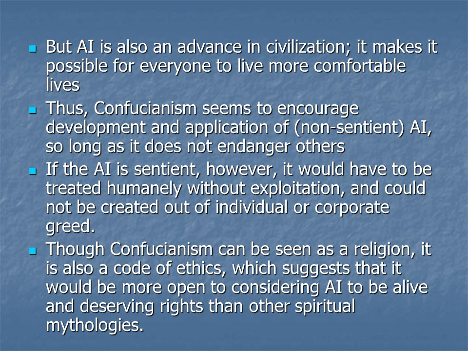 But AI is also an advance in civilization; it makes it possible for everyone to live more comfortable lives But AI is also an advance in civilization; it makes it possible for everyone to live more comfortable lives Thus, Confucianism seems to encourage development and application of (non-sentient) AI, so long as it does not endanger others Thus, Confucianism seems to encourage development and application of (non-sentient) AI, so long as it does not endanger others If the AI is sentient, however, it would have to be treated humanely without exploitation, and could not be created out of individual or corporate greed.