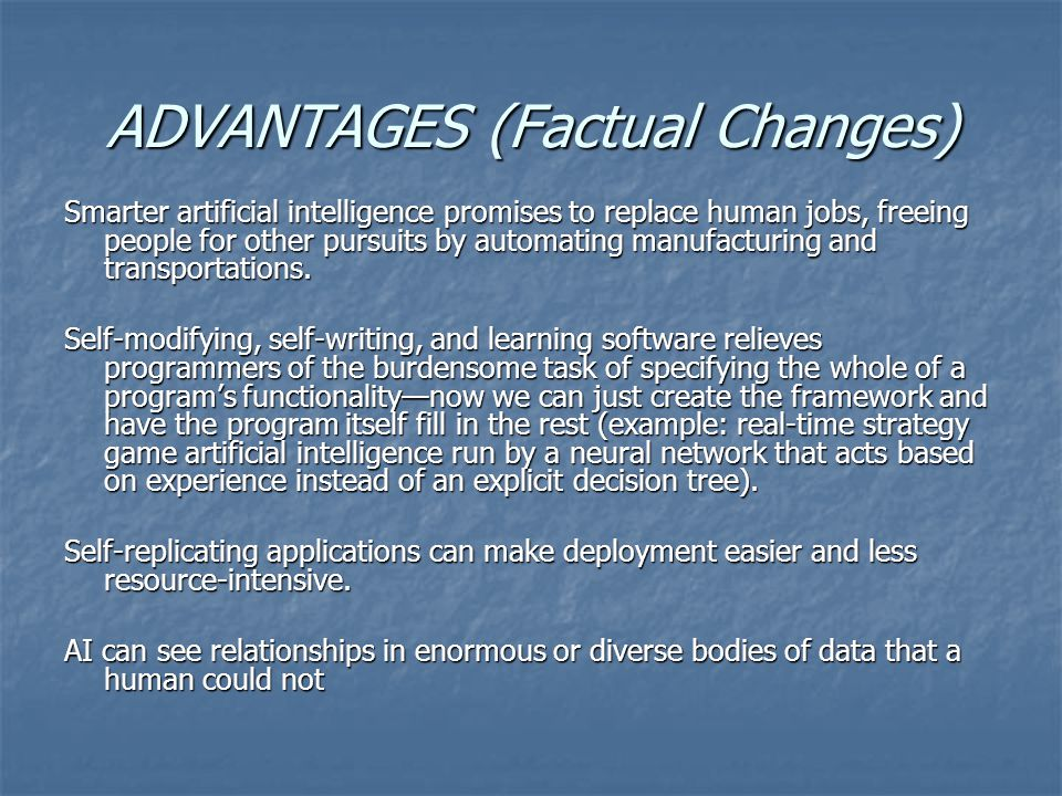 ADVANTAGES (Factual Changes) Smarter artificial intelligence promises to replace human jobs, freeing people for other pursuits by automating manufacturing and transportations.