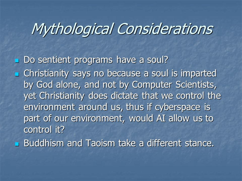 Mythological Considerations Do sentient programs have a soul? Do sentient programs have a soul? Christianity says no because a soul is imparted by God