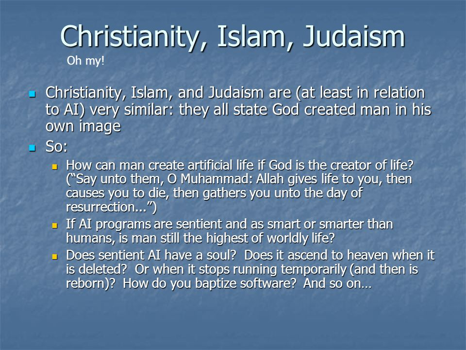 Christianity, Islam, Judaism Christianity, Islam, and Judaism are (at least in relation to AI) very similar: they all state God created man in his own image Christianity, Islam, and Judaism are (at least in relation to AI) very similar: they all state God created man in his own image So: So: How can man create artificial life if God is the creator of life.