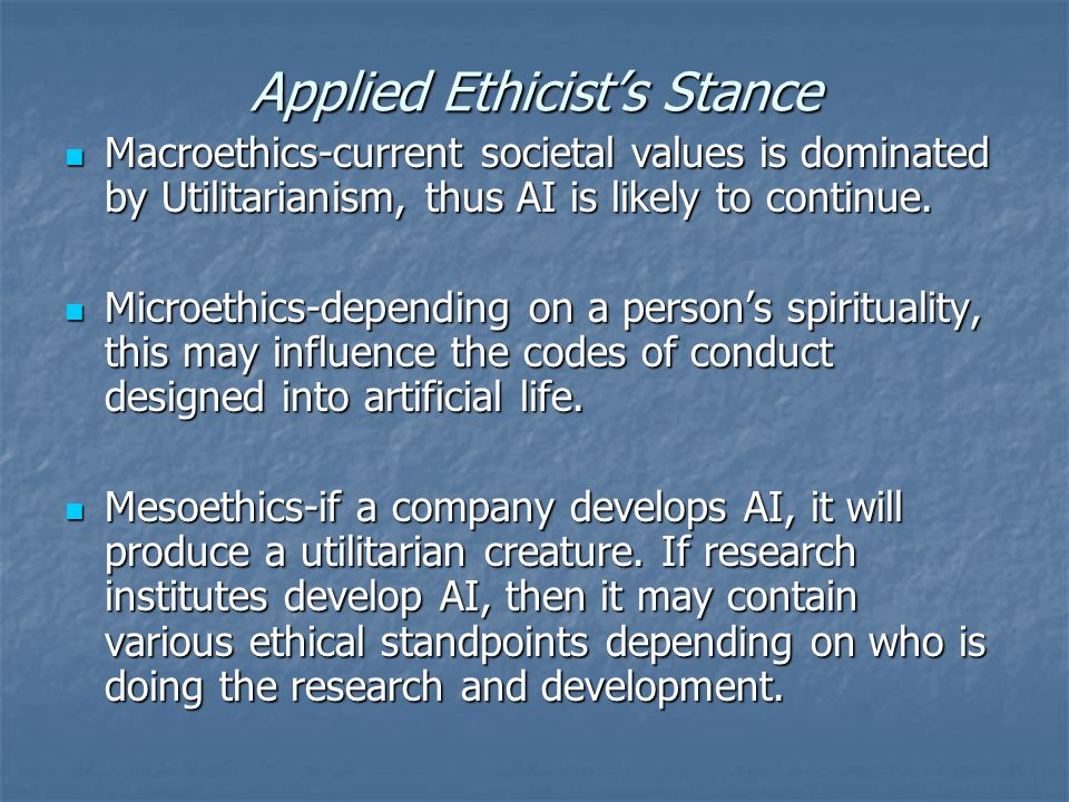 Applied Ethicist's Stance Macroethics-current societal values is dominated by Utilitarianism, thus AI is likely to continue.