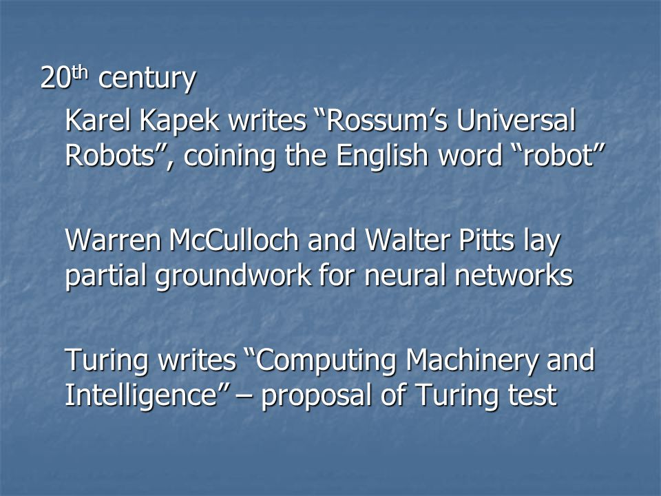 "20 th century Karel Kapek writes ""Rossum's Universal Robots"", coining the English word ""robot"" Warren McCulloch and Walter Pitts lay partial groundwor"
