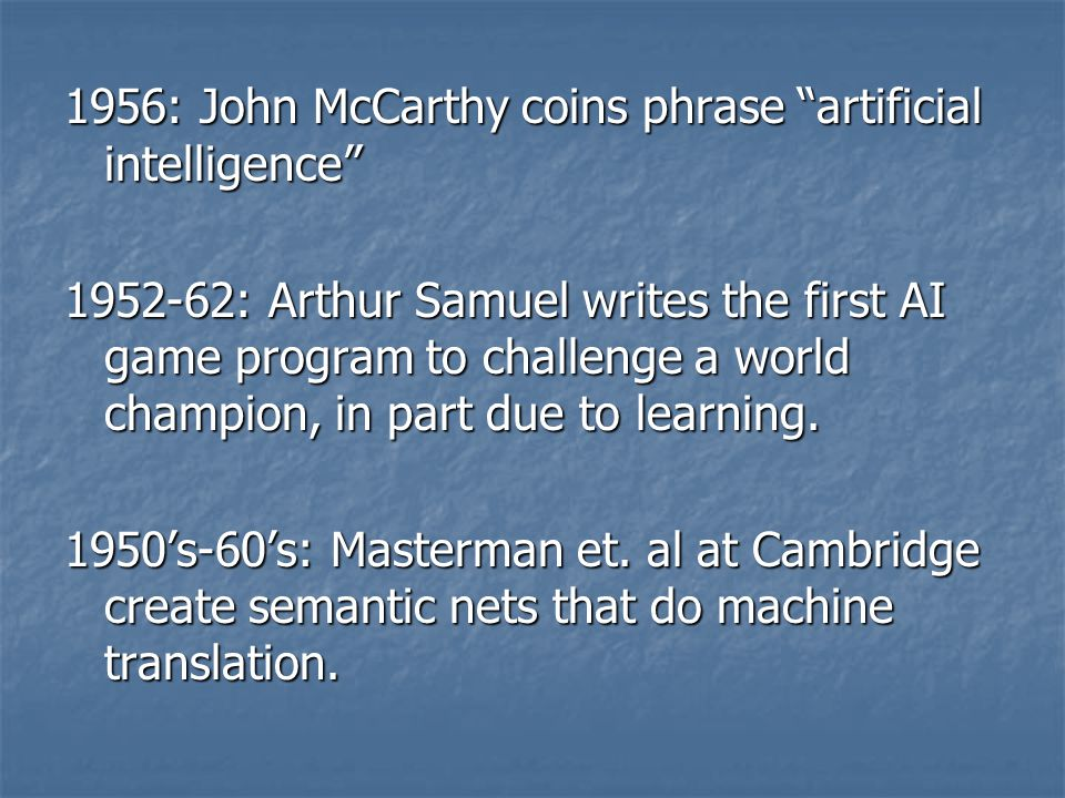 "1956: John McCarthy coins phrase ""artificial intelligence"" 1952-62: Arthur Samuel writes the first AI game program to challenge a world champion, in p"
