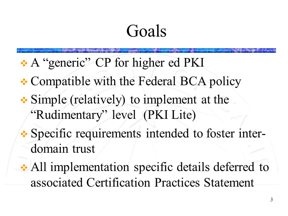 "3 Goals v A ""generic"" CP for higher ed PKI v Compatible with the Federal BCA policy v Simple (relatively) to implement at the ""Rudimentary"" level (PKI"