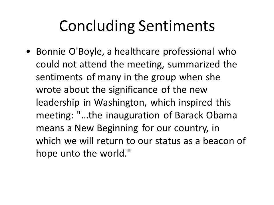 Bonnie O Boyle, a healthcare professional who could not attend the meeting, summarized the sentiments of many in the group when she wrote about the significance of the new leadership in Washington, which inspired this meeting: ...the inauguration of Barack Obama means a New Beginning for our country, in which we will return to our status as a beacon of hope unto the world. Concluding Sentiments