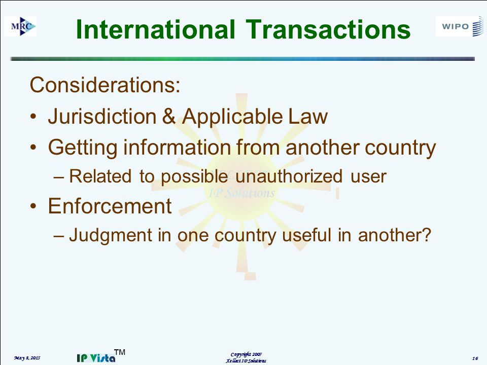 ™ International Transactions Considerations: Jurisdiction & Applicable Law Getting information from another country –Related to possible unauthorized user Enforcement –Judgment in one country useful in another.