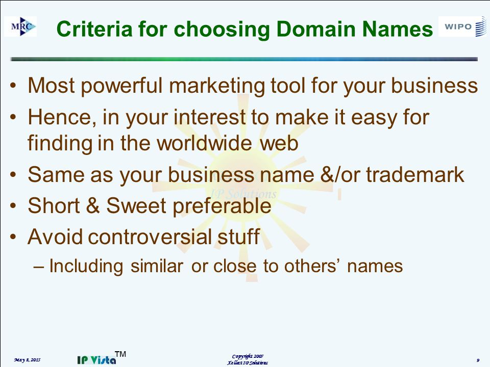 ™ Criteria for choosing Domain Names Most powerful marketing tool for your business Hence, in your interest to make it easy for finding in the worldwide web Same as your business name &/or trademark Short & Sweet preferable Avoid controversial stuff –Including similar or close to others' names May 8, 2015 Copyright 2007 Xellect IP Solutions 9