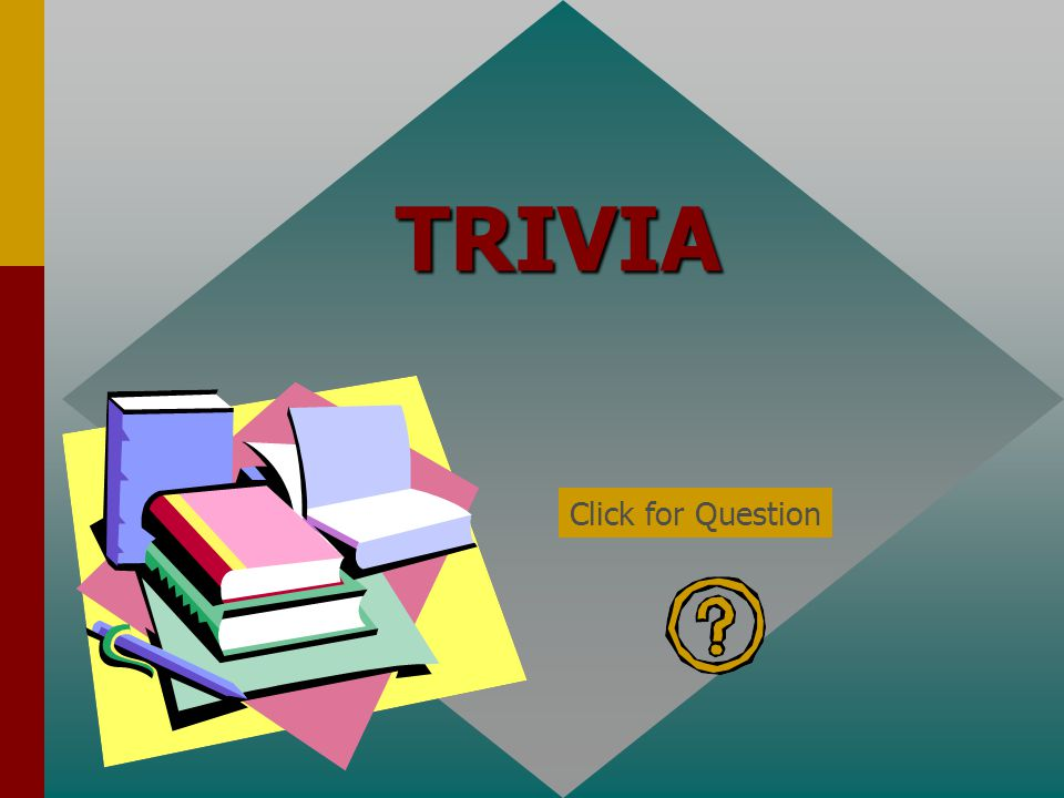 TRIVIA Click for Question
