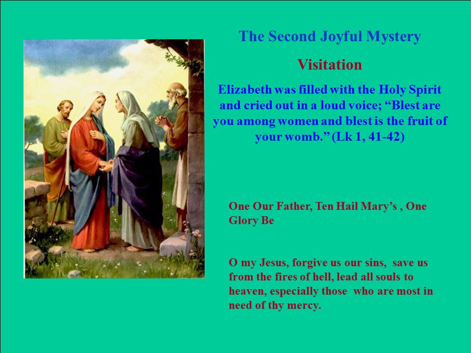 The Second Joyful Mystery Visitation Elizabeth was filled with the Holy Spirit and cried out in a loud voice; Blest are you among women and blest is the fruit of your womb. (Lk 1, 41-42) One Our Father, Ten Hail Mary's, One Glory Be O my Jesus, forgive us our sins, save us from the fires of hell, lead all souls to heaven, especially those who are most in need of thy mercy.