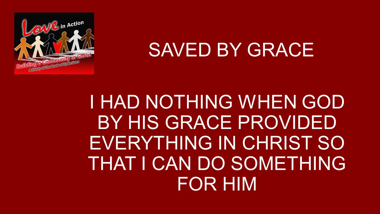 SAVED BY GRACE I HAD NOTHING WHEN GOD BY HIS GRACE PROVIDED EVERYTHING IN CHRIST SO THAT I CAN DO SOMETHING FOR HIM