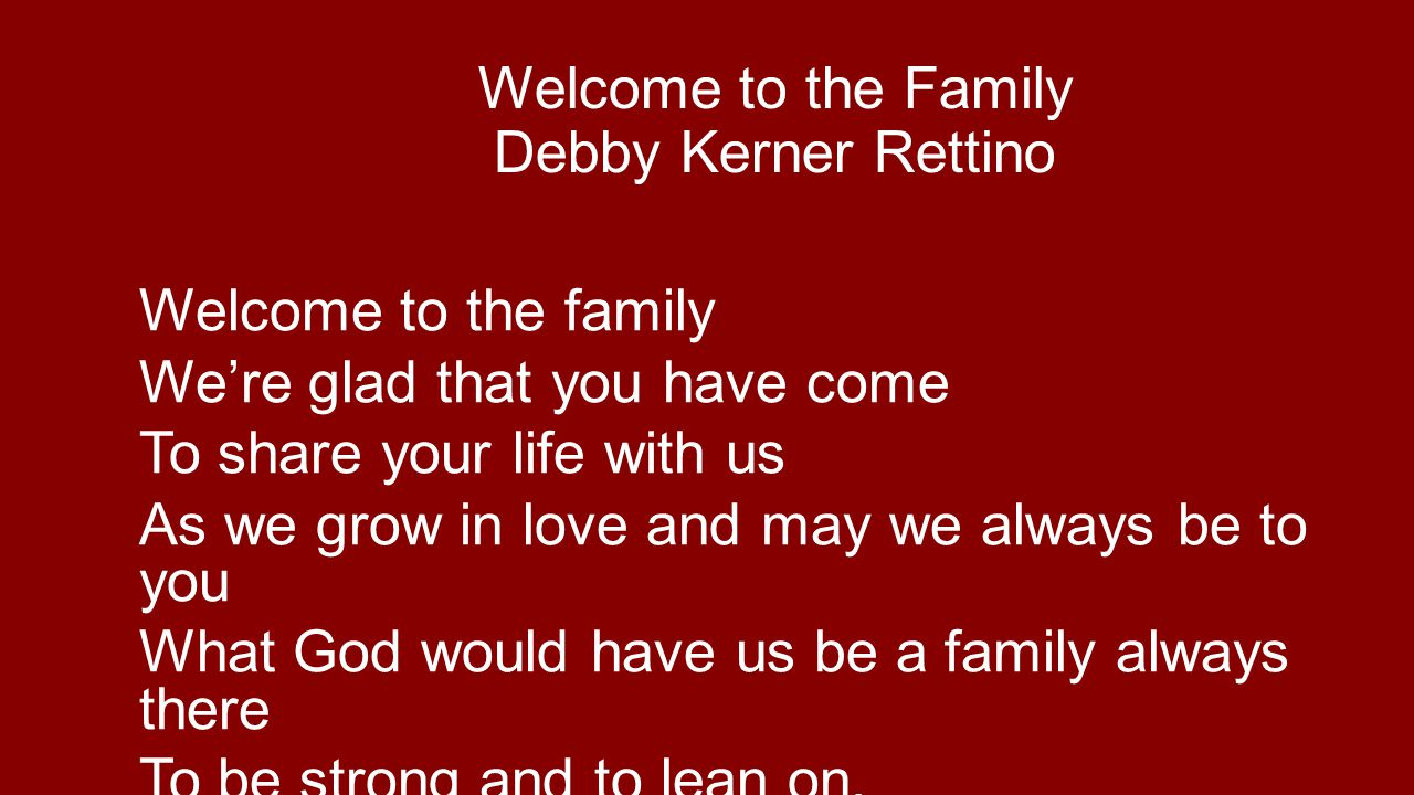 Welcome to the Family Debby Kerner Rettino Welcome to the family We're glad that you have come To share your life with us As we grow in love and may we always be to you What God would have us be a family always there To be strong and to lean on.