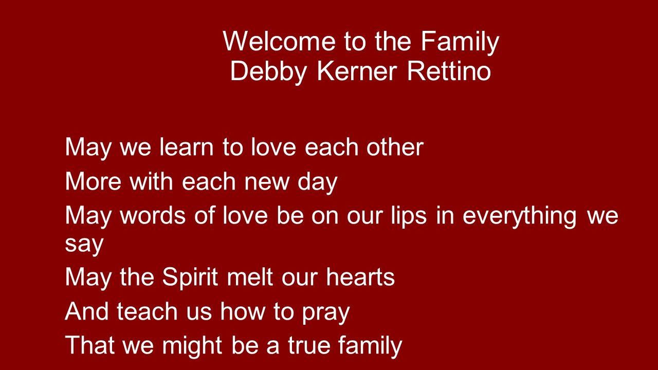 Welcome to the Family Debby Kerner Rettino May we learn to love each other More with each new day May words of love be on our lips in everything we say May the Spirit melt our hearts And teach us how to pray That we might be a true family