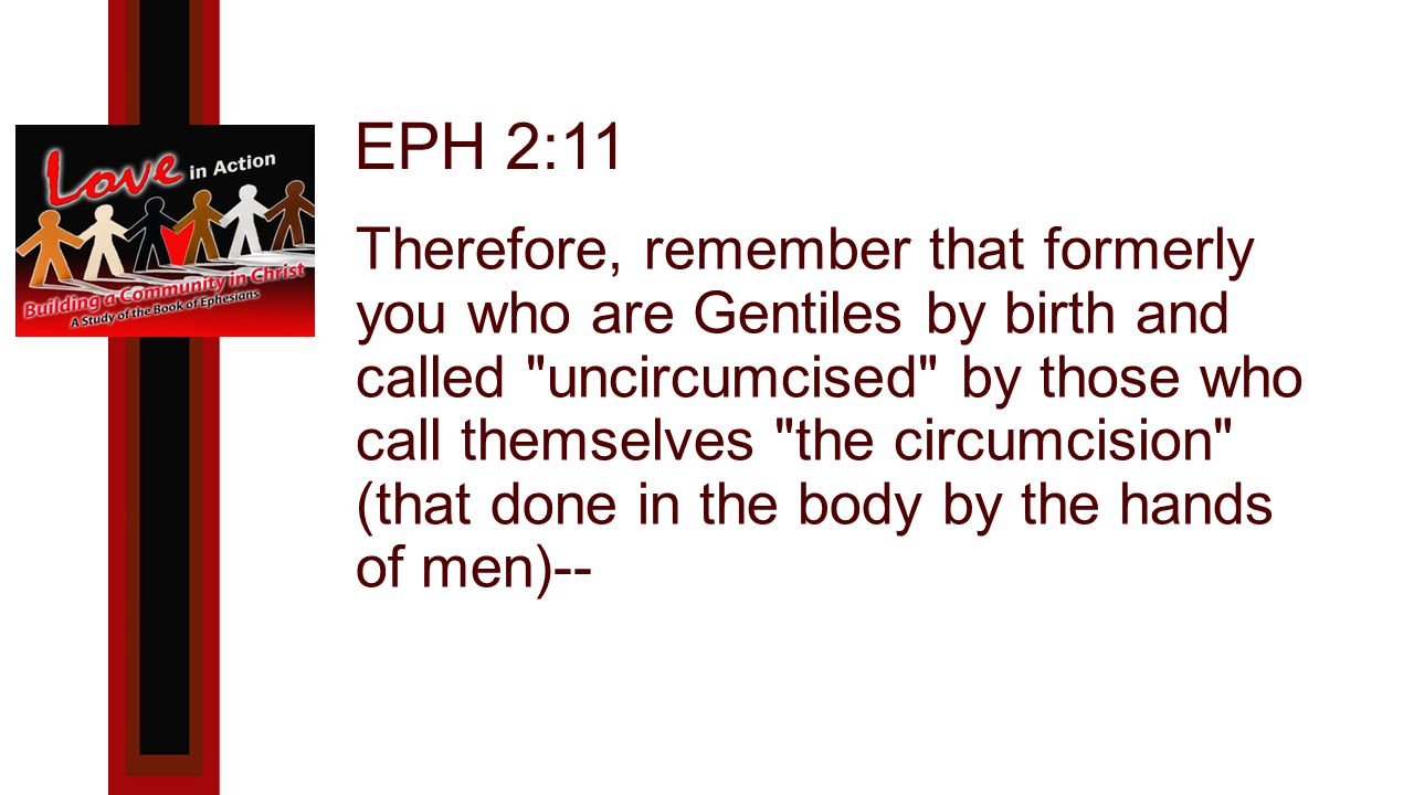 EPH 2:11 Therefore, remember that formerly you who are Gentiles by birth and called uncircumcised by those who call themselves the circumcision (that done in the body by the hands of men)--