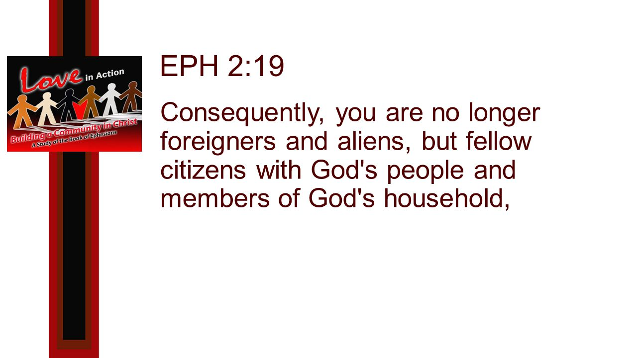 EPH 2:19 Consequently, you are no longer foreigners and aliens, but fellow citizens with God s people and members of God s household,