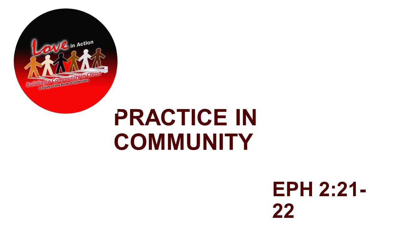 PRACTICE IN COMMUNITY EPH 2:21- 22