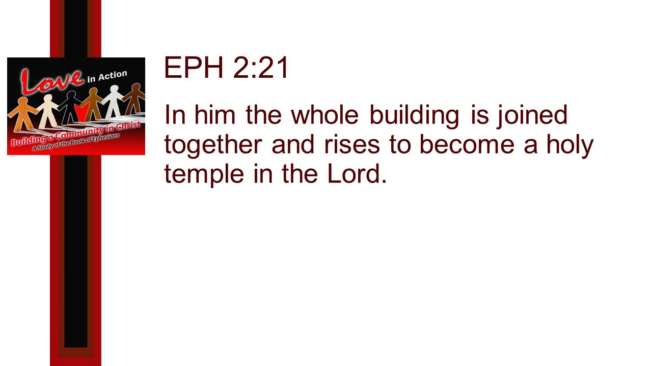 EPH 2:21 In him the whole building is joined together and rises to become a holy temple in the Lord.